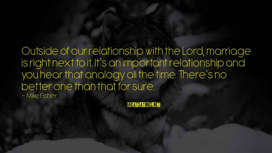 The Time Is Right Sayings By Mike Fisher: Outside of our relationship with the Lord, marriage is right next to it. It's an