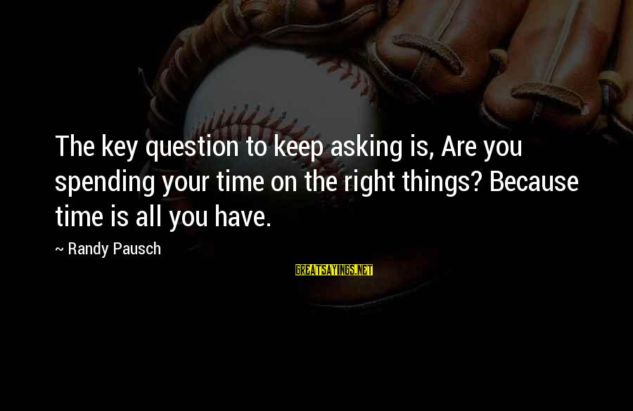 The Time Is Right Sayings By Randy Pausch: The key question to keep asking is, Are you spending your time on the right