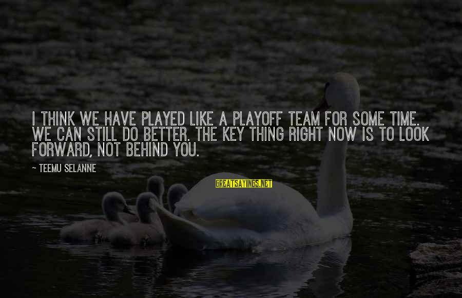 The Time Is Right Sayings By Teemu Selanne: I think we have played like a playoff team for some time. We can still