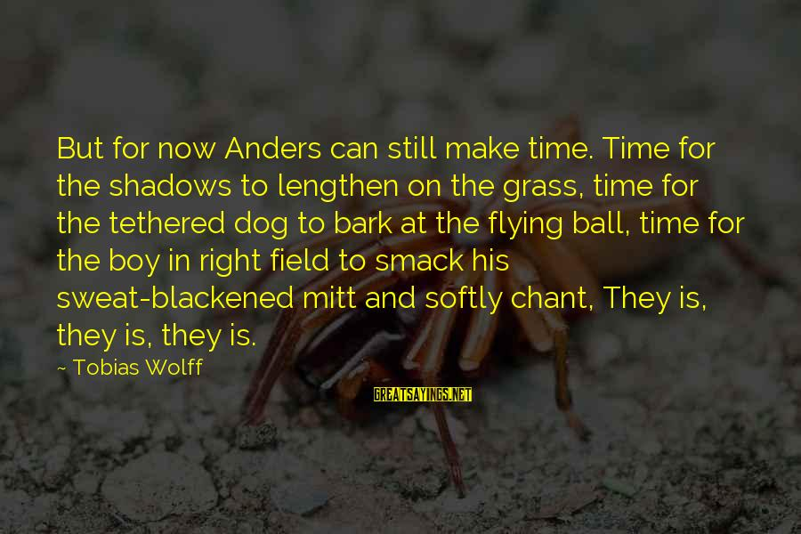 The Time Is Right Sayings By Tobias Wolff: But for now Anders can still make time. Time for the shadows to lengthen on