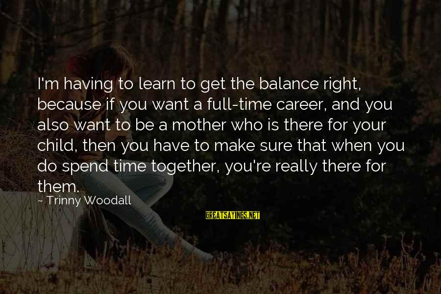 The Time Is Right Sayings By Trinny Woodall: I'm having to learn to get the balance right, because if you want a full-time