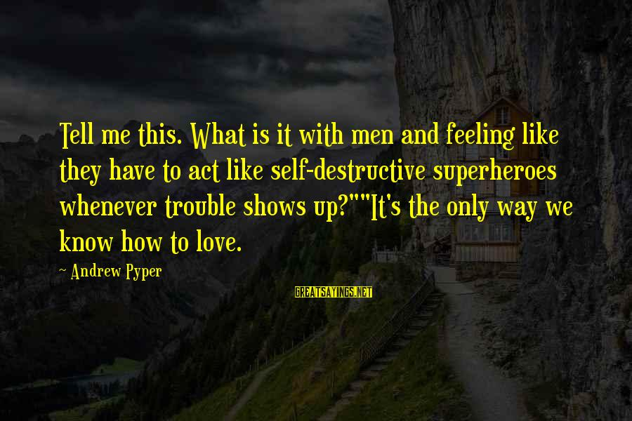 The Trouble With Love Sayings By Andrew Pyper: Tell me this. What is it with men and feeling like they have to act