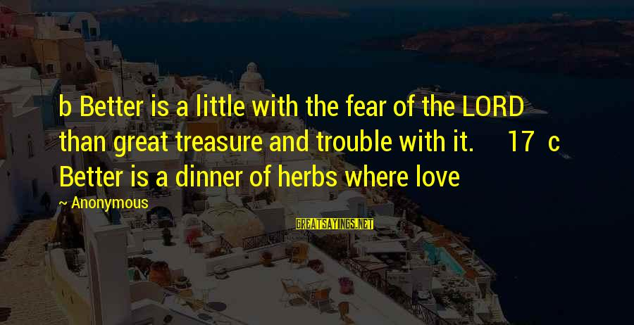The Trouble With Love Sayings By Anonymous: b Better is a little with the fear of the LORD than great treasure and