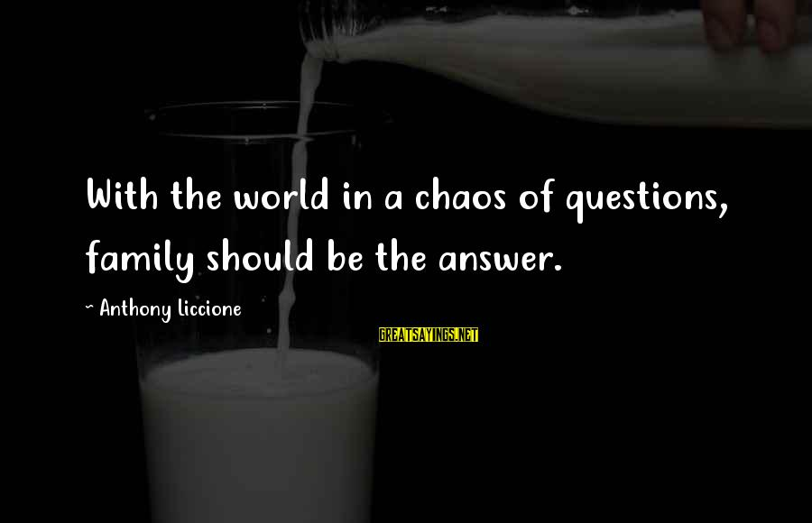 The Trouble With Love Sayings By Anthony Liccione: With the world in a chaos of questions, family should be the answer.