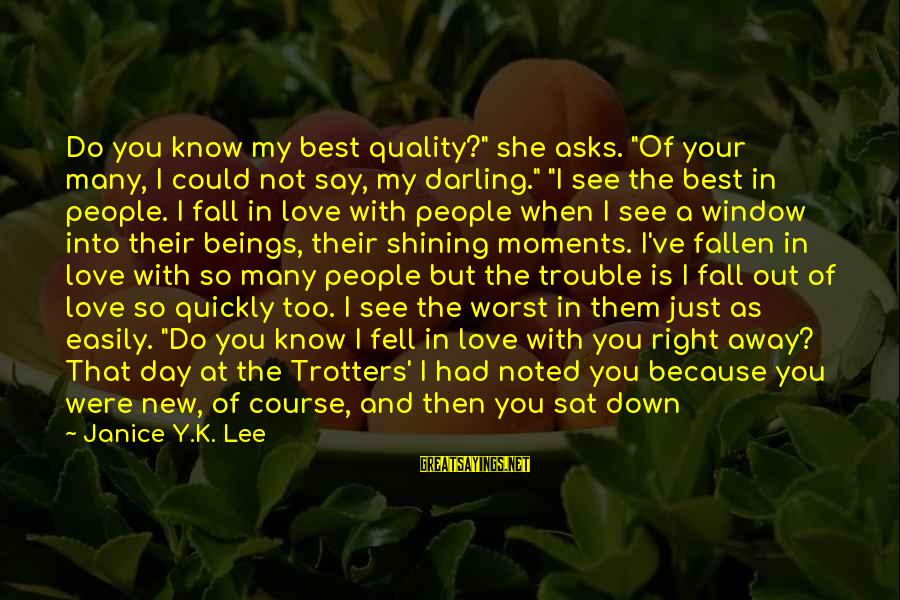 "The Trouble With Love Sayings By Janice Y.K. Lee: Do you know my best quality?"" she asks. ""Of your many, I could not say,"