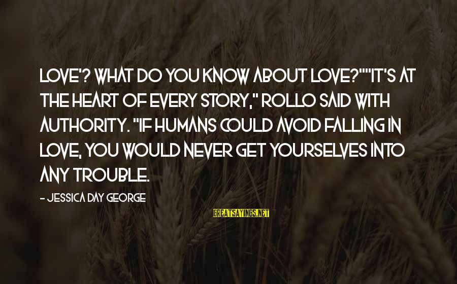 "The Trouble With Love Sayings By Jessica Day George: Love'? What do you know about love?""""It's at the heart of every story,"" Rollo said"