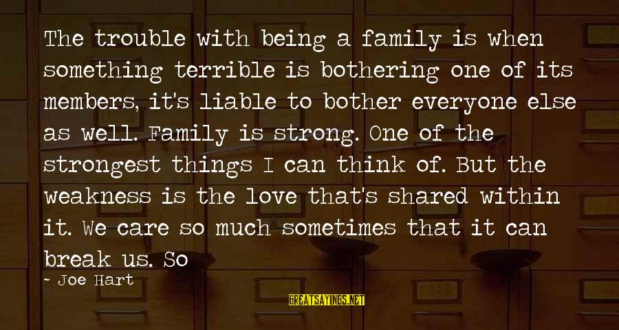 The Trouble With Love Sayings By Joe Hart: The trouble with being a family is when something terrible is bothering one of its