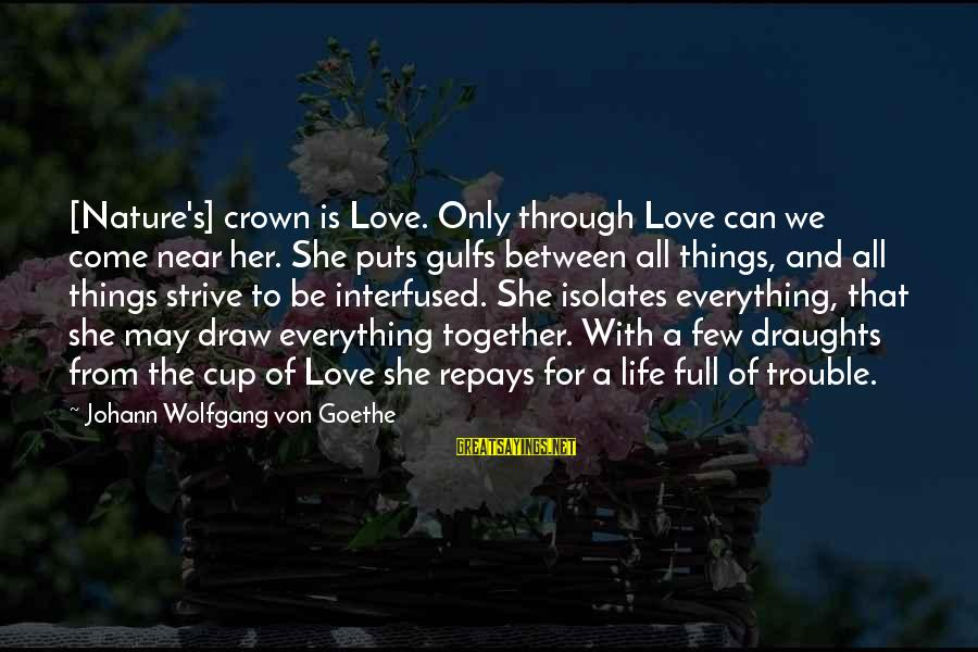 The Trouble With Love Sayings By Johann Wolfgang Von Goethe: [Nature's] crown is Love. Only through Love can we come near her. She puts gulfs