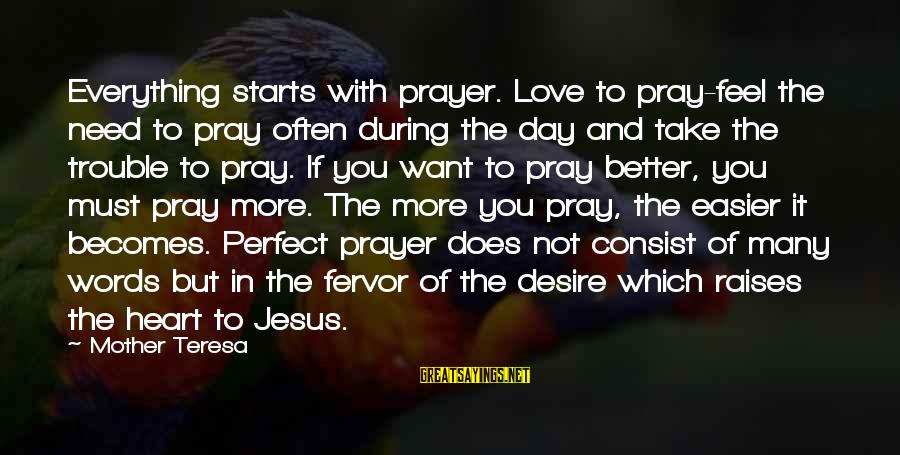 The Trouble With Love Sayings By Mother Teresa: Everything starts with prayer. Love to pray-feel the need to pray often during the day
