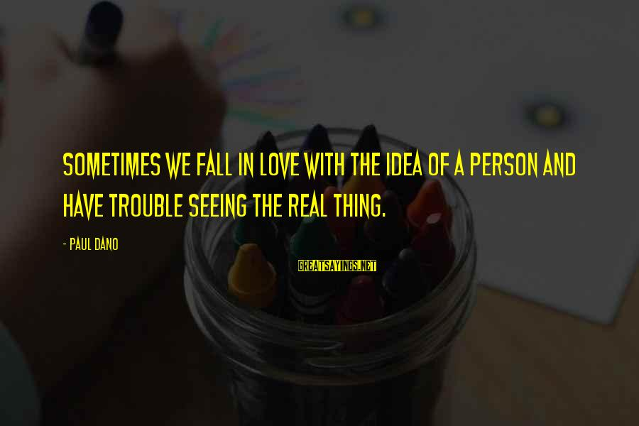 The Trouble With Love Sayings By Paul Dano: Sometimes we fall in love with the idea of a person and have trouble seeing
