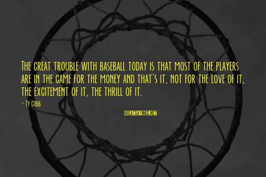 The Trouble With Love Sayings By Ty Cobb: The great trouble with baseball today is that most of the players are in the