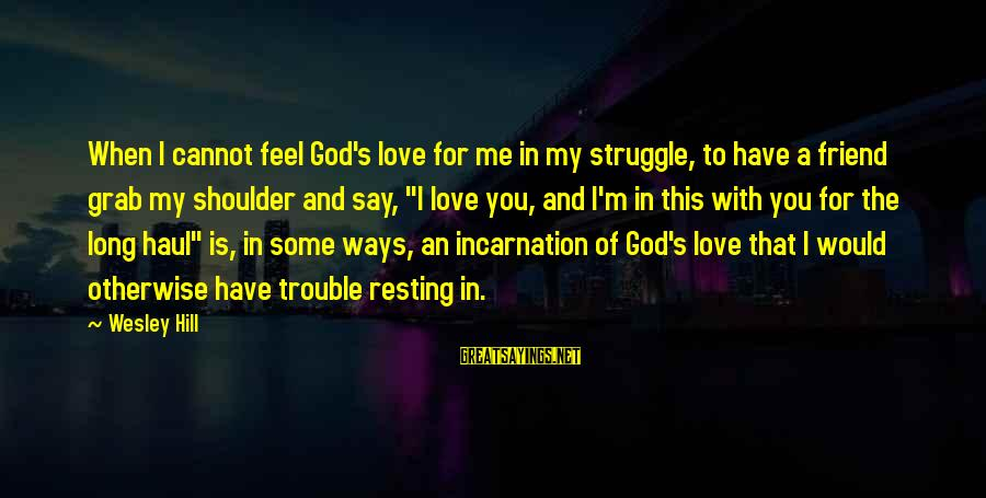 The Trouble With Love Sayings By Wesley Hill: When I cannot feel God's love for me in my struggle, to have a friend