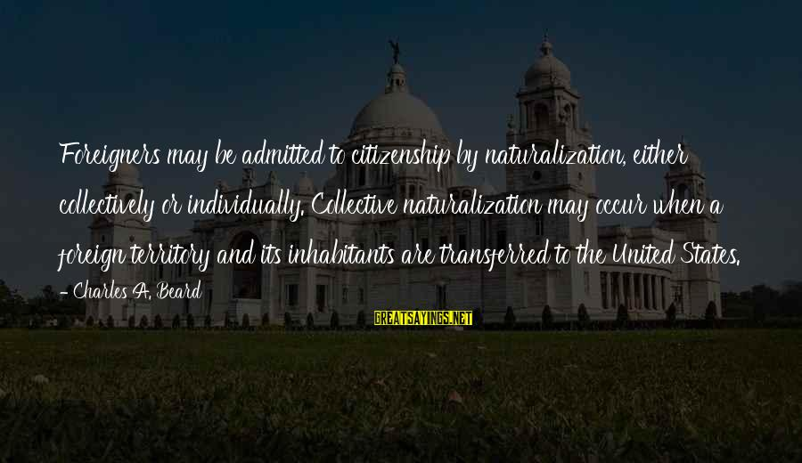The United States Sayings By Charles A. Beard: Foreigners may be admitted to citizenship by naturalization, either collectively or individually. Collective naturalization may