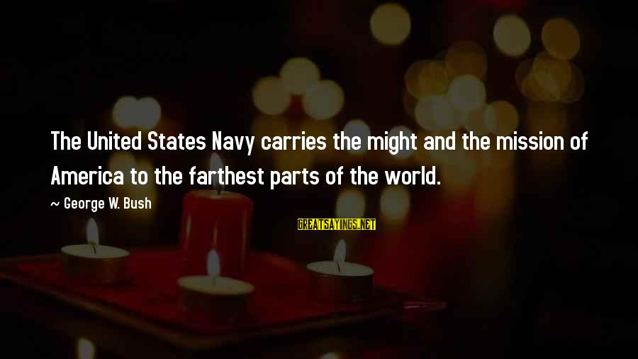The United States Sayings By George W. Bush: The United States Navy carries the might and the mission of America to the farthest