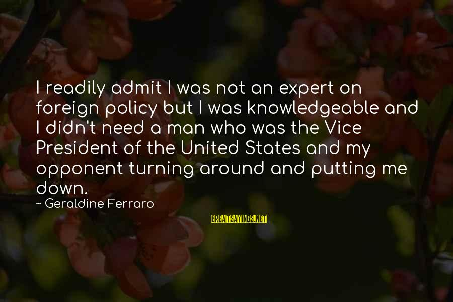 The United States Sayings By Geraldine Ferraro: I readily admit I was not an expert on foreign policy but I was knowledgeable