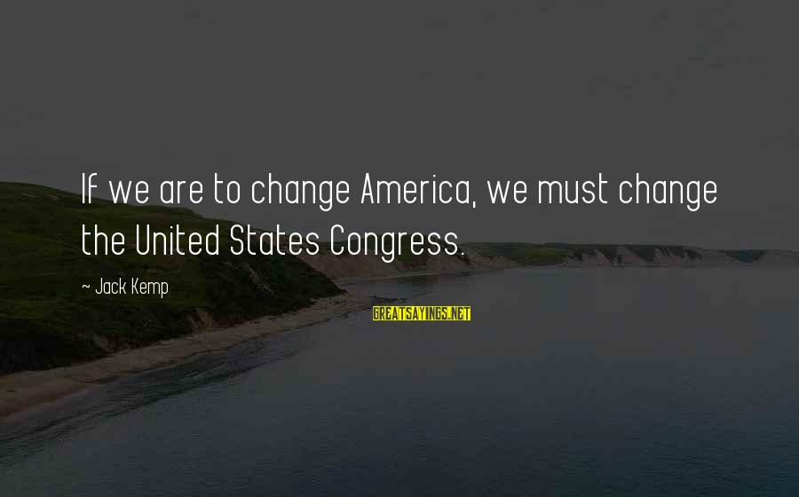 The United States Sayings By Jack Kemp: If we are to change America, we must change the United States Congress.