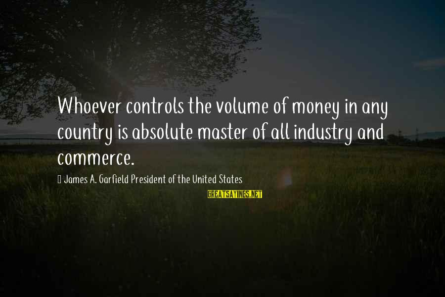 The United States Sayings By James A. Garfield President Of The United States: Whoever controls the volume of money in any country is absolute master of all industry