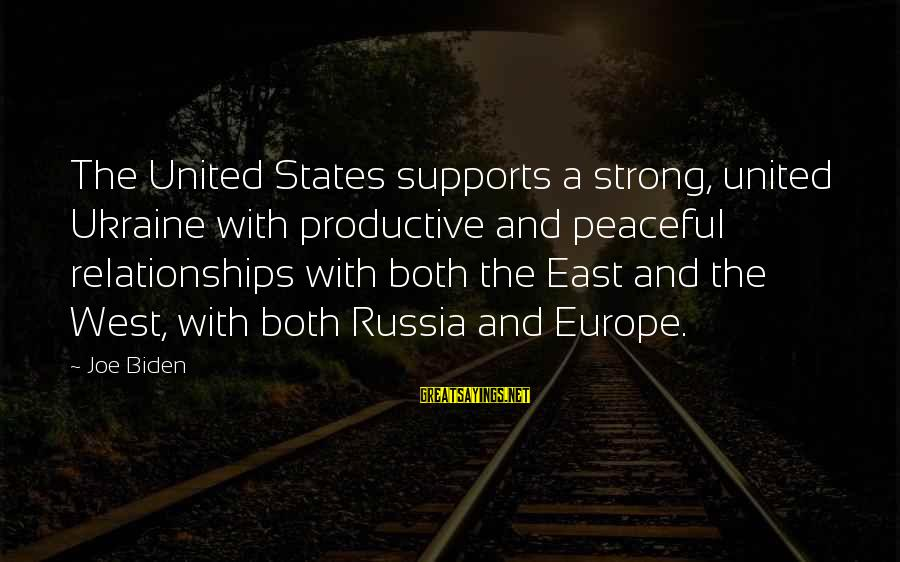 The United States Sayings By Joe Biden: The United States supports a strong, united Ukraine with productive and peaceful relationships with both