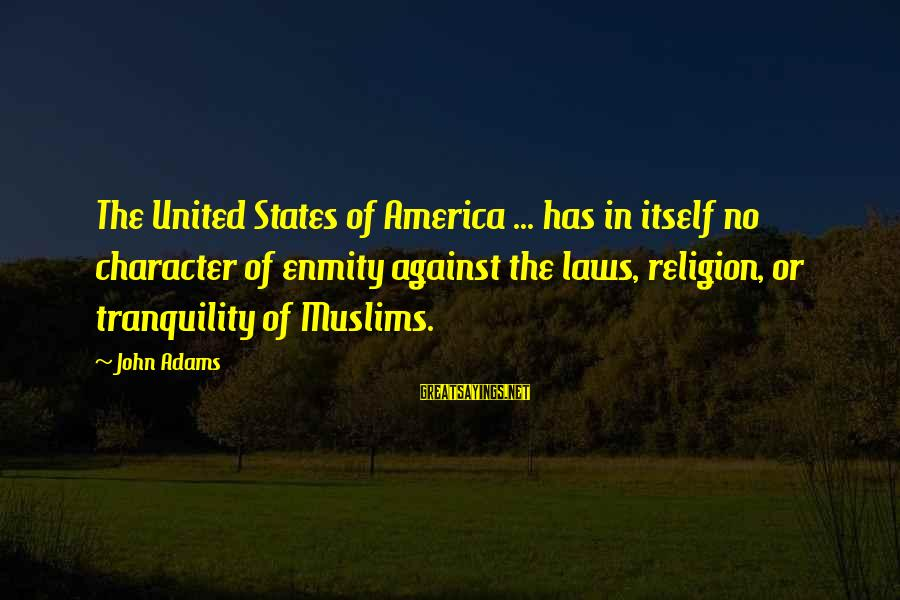 The United States Sayings By John Adams: The United States of America ... has in itself no character of enmity against the