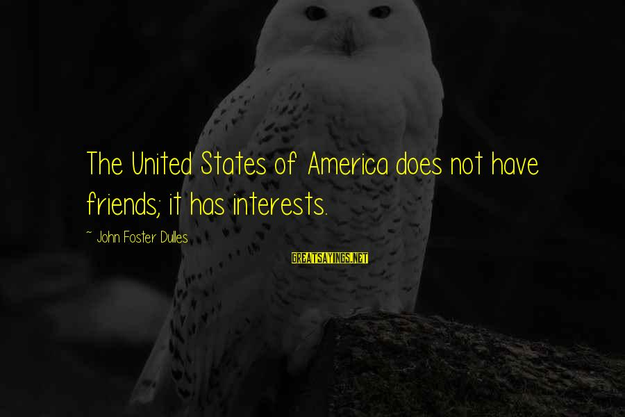 The United States Sayings By John Foster Dulles: The United States of America does not have friends; it has interests.