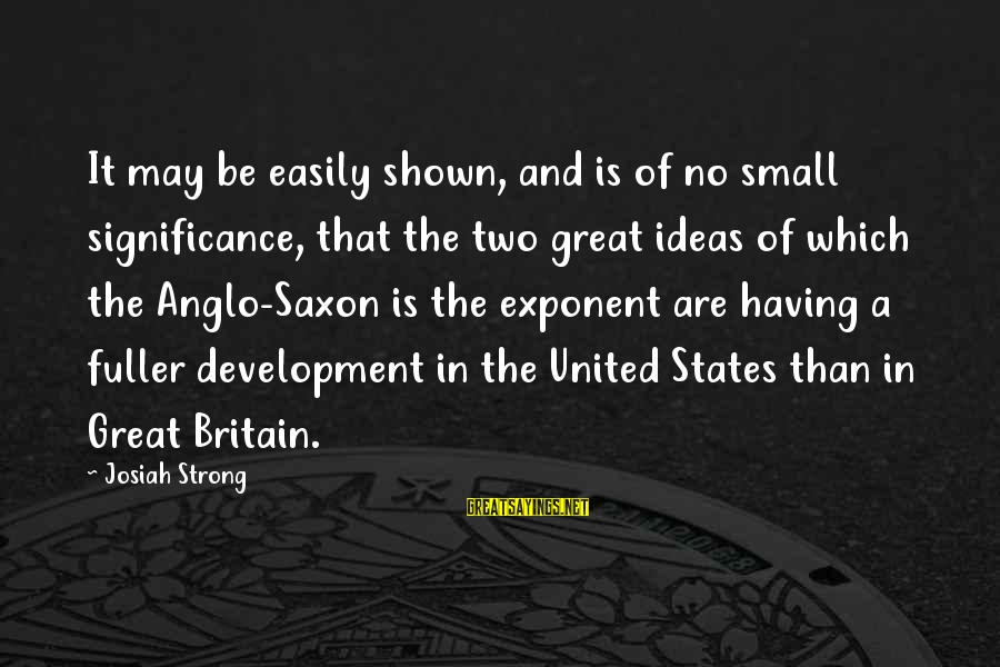The United States Sayings By Josiah Strong: It may be easily shown, and is of no small significance, that the two great