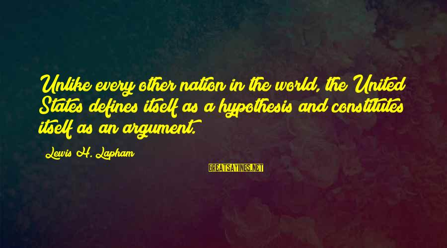 The United States Sayings By Lewis H. Lapham: Unlike every other nation in the world, the United States defines itself as a hypothesis