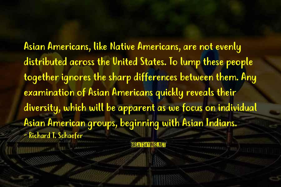 The United States Sayings By Richard T. Schaefer: Asian Americans, like Native Americans, are not evenly distributed across the United States. To lump