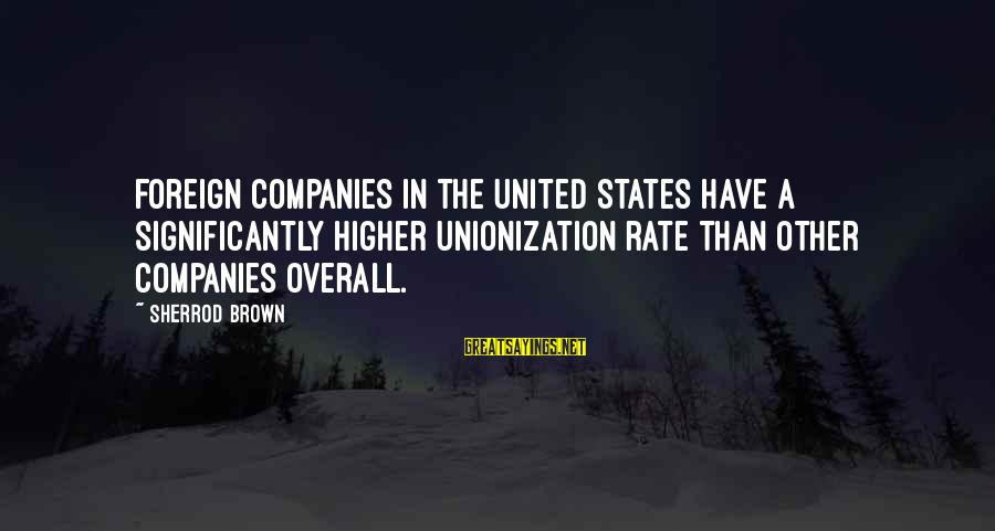 The United States Sayings By Sherrod Brown: Foreign companies in the United States have a significantly higher unionization rate than other companies