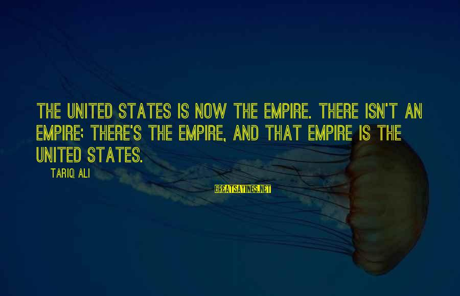The United States Sayings By Tariq Ali: The United States is now The Empire. There isn't an empire; there's The Empire, and