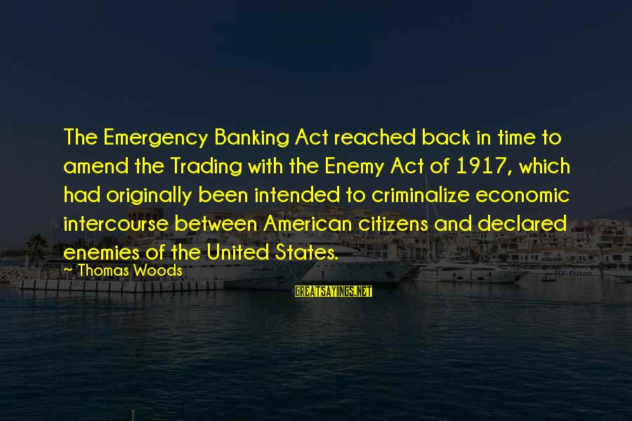 The United States Sayings By Thomas Woods: The Emergency Banking Act reached back in time to amend the Trading with the Enemy