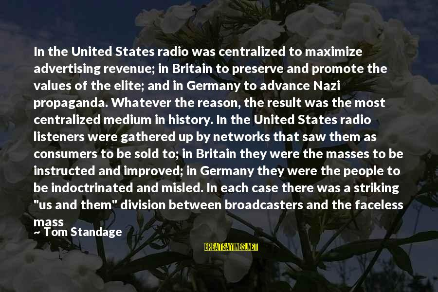 The United States Sayings By Tom Standage: In the United States radio was centralized to maximize advertising revenue; in Britain to preserve