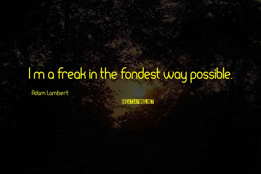 The Way I'm Sayings By Adam Lambert: I'm a freak in the fondest way possible.
