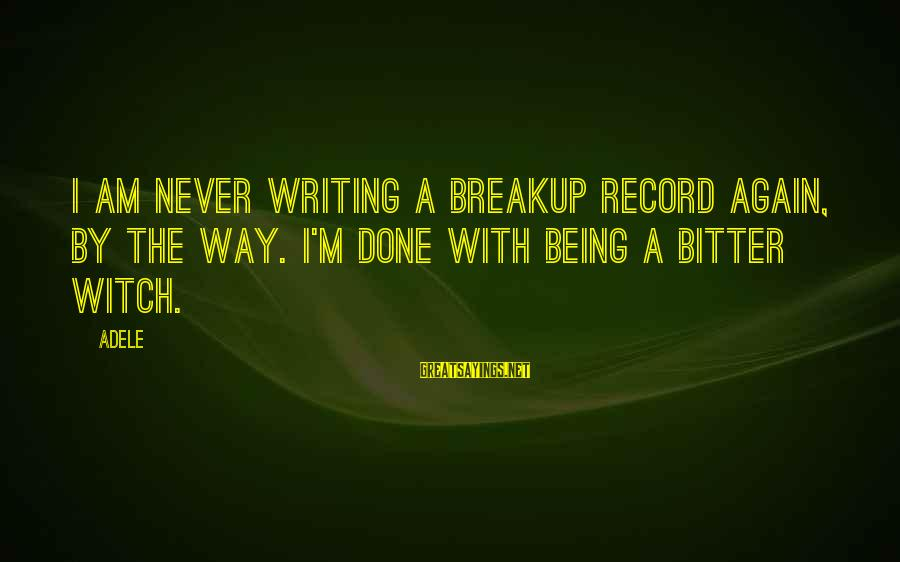 The Way I'm Sayings By Adele: I am never writing a breakup record again, by the way. I'm done with being