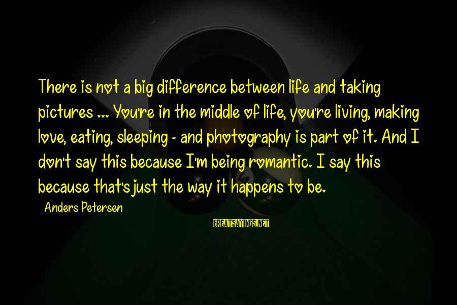 The Way I'm Sayings By Anders Petersen: There is not a big difference between life and taking pictures ... You're in the
