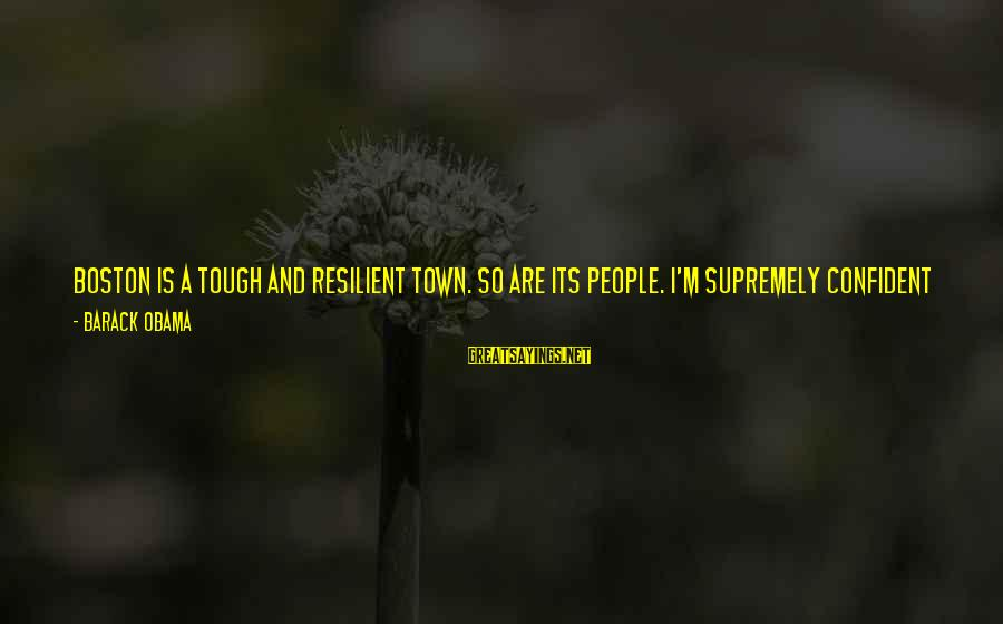 The Way I'm Sayings By Barack Obama: Boston is a tough and resilient town. So are its people. I'm supremely confident that