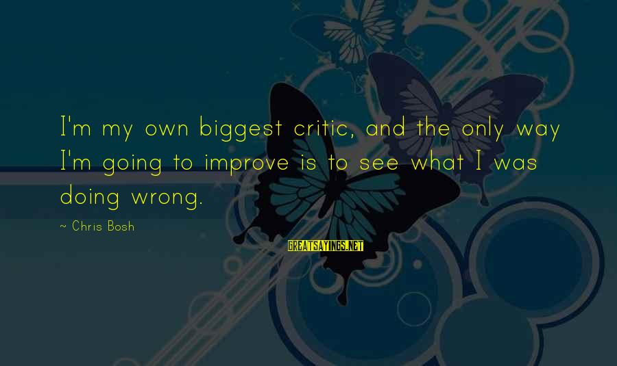 The Way I'm Sayings By Chris Bosh: I'm my own biggest critic, and the only way I'm going to improve is to