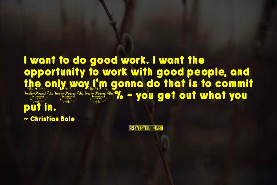 The Way I'm Sayings By Christian Bale: I want to do good work. I want the opportunity to work with good people,