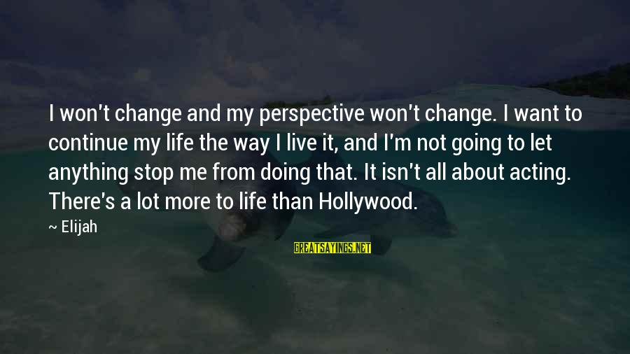 The Way I'm Sayings By Elijah: I won't change and my perspective won't change. I want to continue my life the