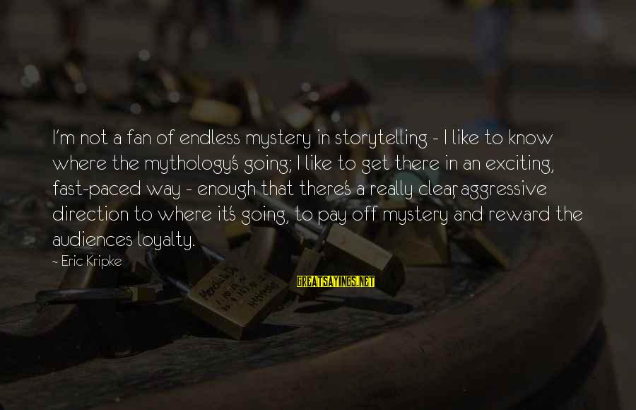 The Way I'm Sayings By Eric Kripke: I'm not a fan of endless mystery in storytelling - I like to know where