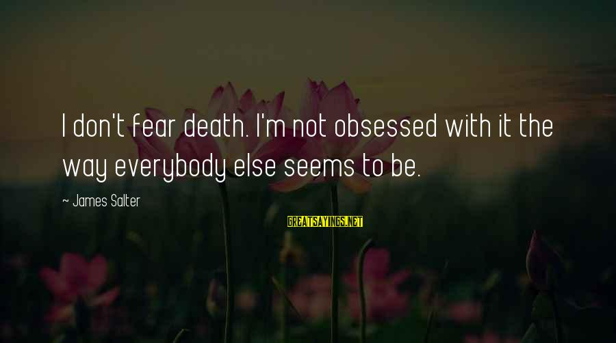 The Way I'm Sayings By James Salter: I don't fear death. I'm not obsessed with it the way everybody else seems to