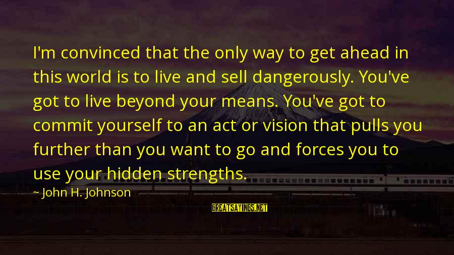 The Way I'm Sayings By John H. Johnson: I'm convinced that the only way to get ahead in this world is to live