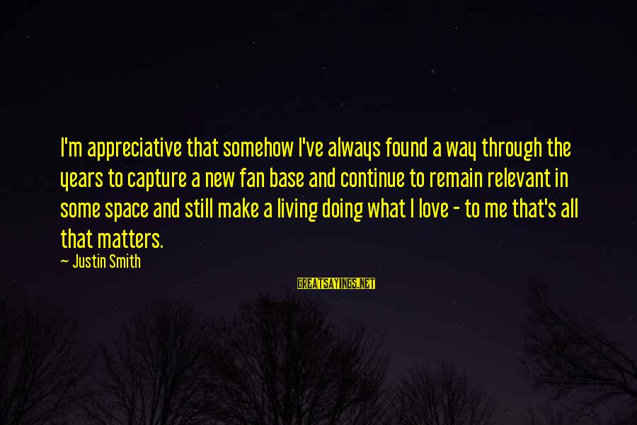 The Way I'm Sayings By Justin Smith: I'm appreciative that somehow I've always found a way through the years to capture a