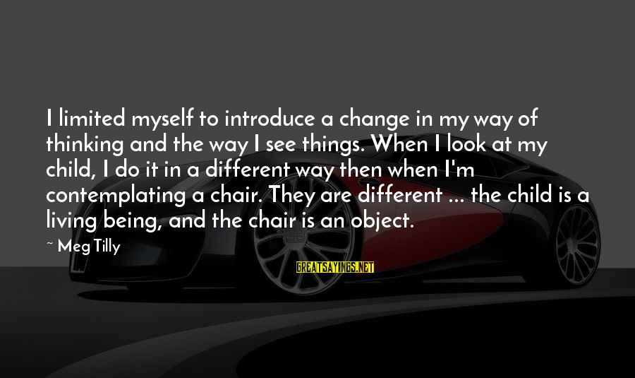 The Way I'm Sayings By Meg Tilly: I limited myself to introduce a change in my way of thinking and the way
