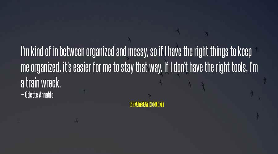 The Way I'm Sayings By Odette Annable: I'm kind of in between organized and messy, so if I have the right things