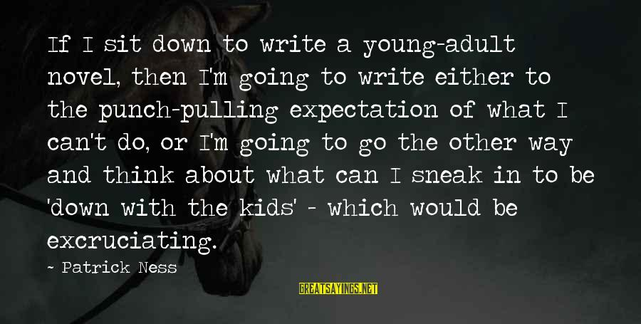 The Way I'm Sayings By Patrick Ness: If I sit down to write a young-adult novel, then I'm going to write either