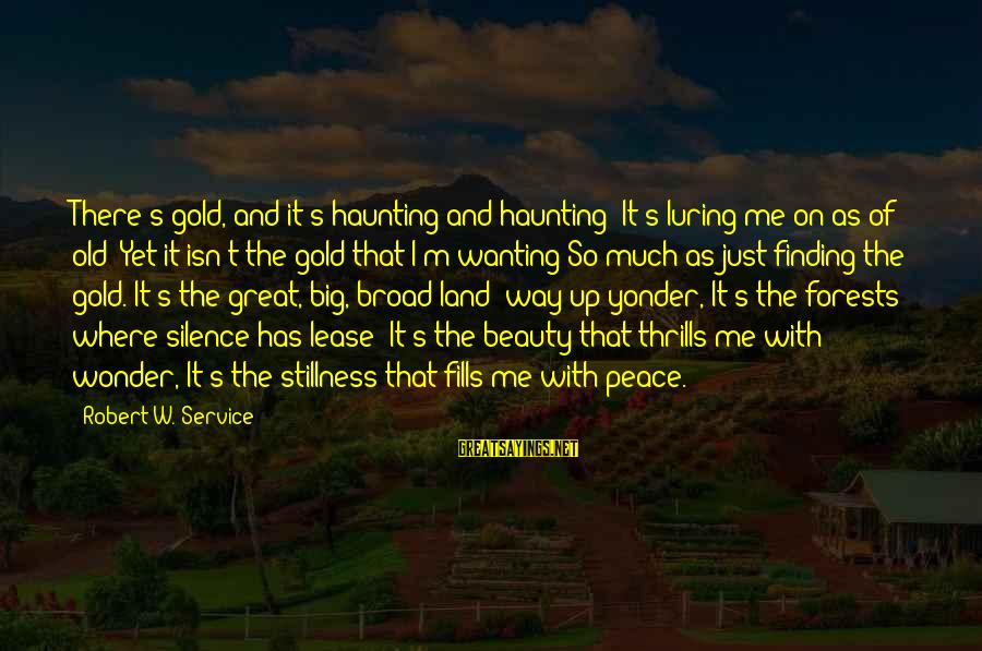 The Way I'm Sayings By Robert W. Service: There's gold, and it's haunting and haunting; It's luring me on as of old; Yet