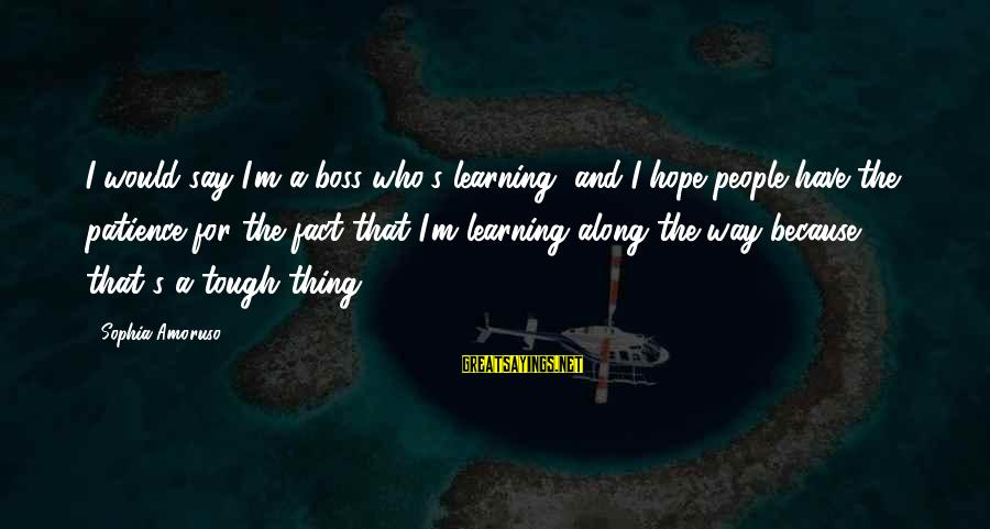 The Way I'm Sayings By Sophia Amoruso: I would say I'm a boss who's learning, and I hope people have the patience