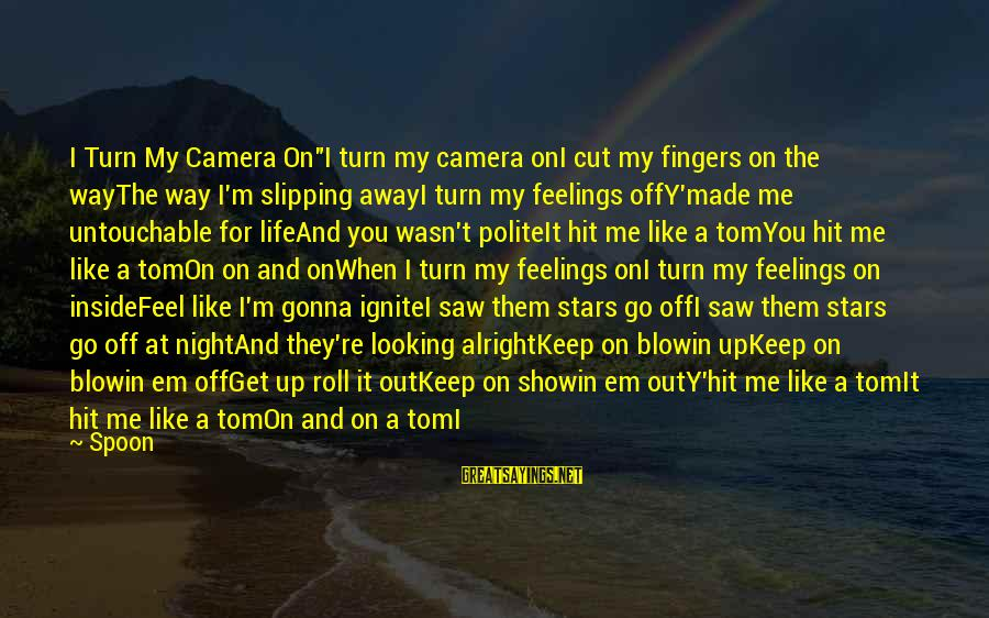"""The Way I'm Sayings By Spoon: I Turn My Camera On""""I turn my camera onI cut my fingers on the wayThe"""