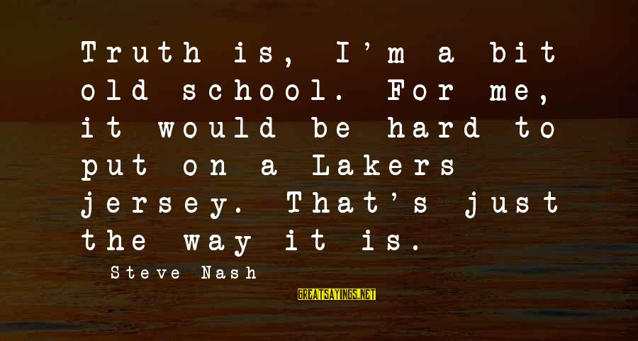 The Way I'm Sayings By Steve Nash: Truth is, I'm a bit old school. For me, it would be hard to put
