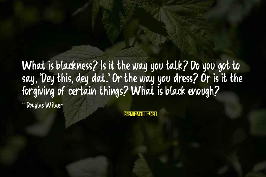 The Way You Dress Sayings By Douglas Wilder: What is blackness? Is it the way you talk? Do you got to say, 'Dey